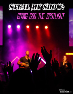 Steal My Show: Giving God the Spotlight