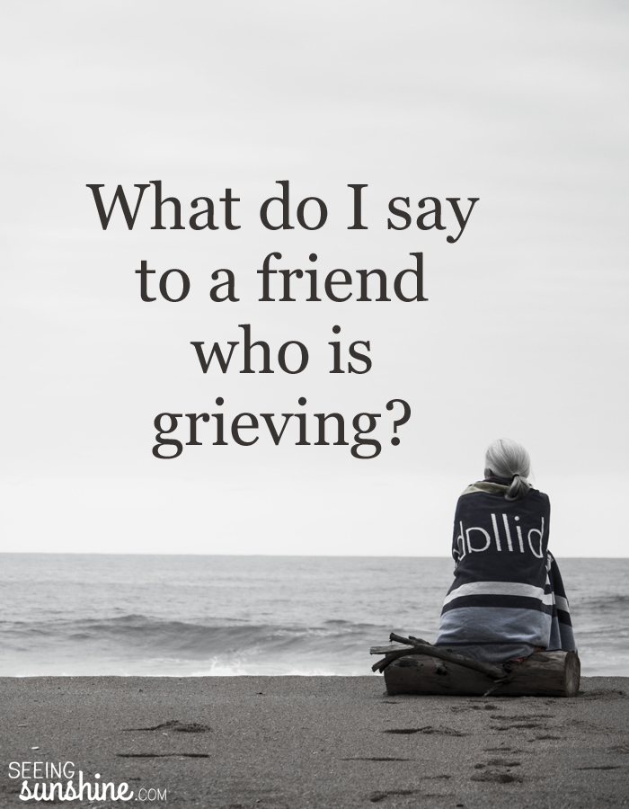 How To Help A Grieving Friend Seeing Sunshine