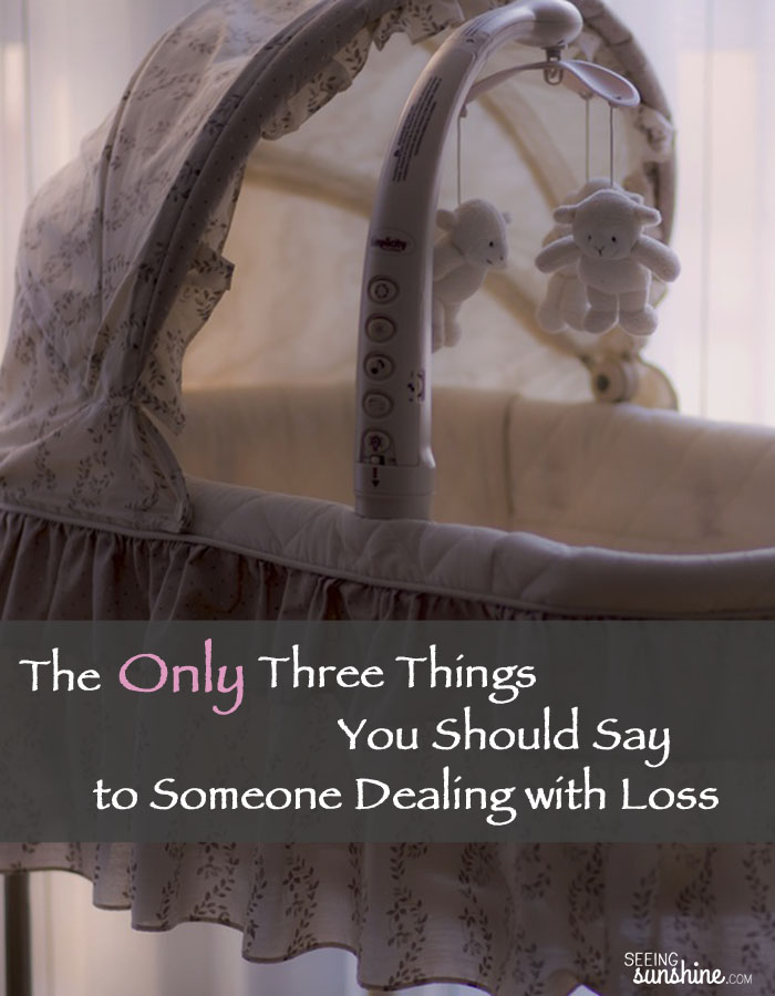 There are really only three safe phrases to say to someone who is dealing with loss, specifically the loss of an infant or pregnancy.